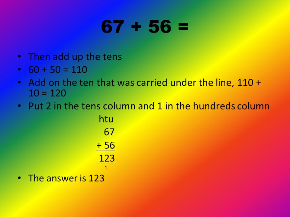 67 + 56 = First add up the units 7 + 6 = 13 Put 3 in the units column and carry the 1 ten under the line in the tens column 67 + 56 3 1