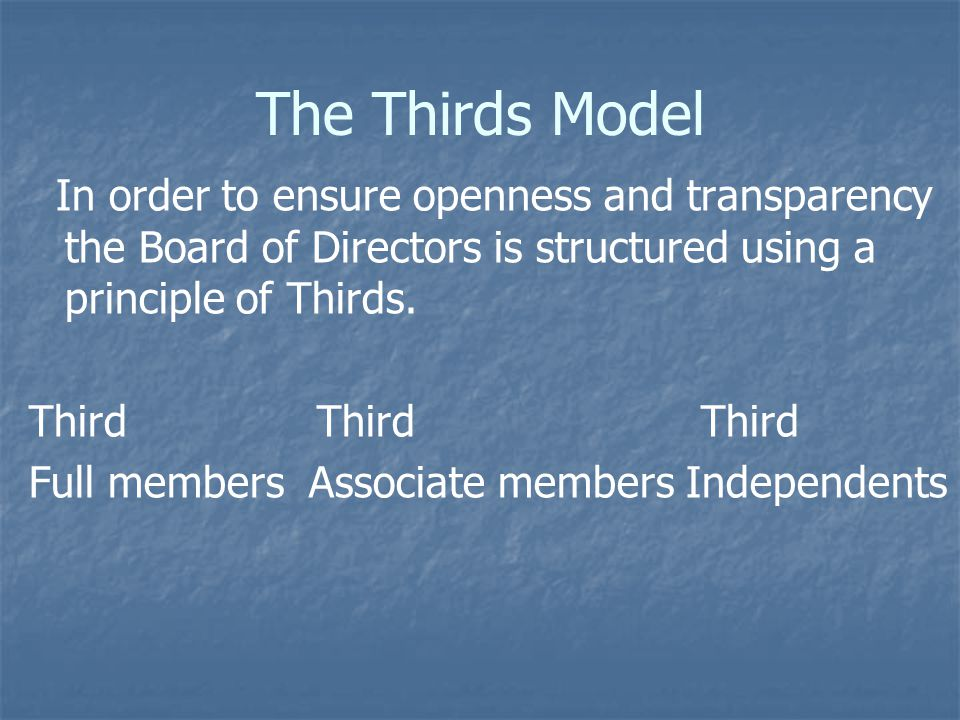 The Thirds Model In order to ensure openness and transparency the Board of Directors is structured using a principle of Thirds.