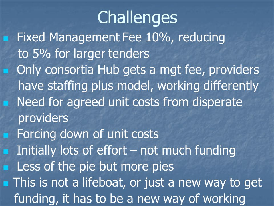 Challenges Fixed Management Fee 10%, reducing to 5% for larger tenders Only consortia Hub gets a mgt fee, providers have staffing plus model, working differently Need for agreed unit costs from disperate providers Forcing down of unit costs Initially lots of effort – not much funding Less of the pie but more pies This is not a lifeboat, or just a new way to get funding, it has to be a new way of working