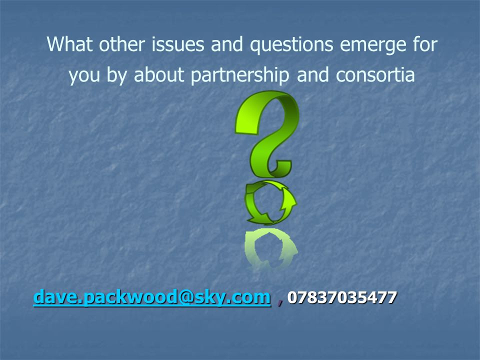 What other issues and questions emerge for you by about partnership and consortia dave.packwood@sky.com dave.packwood@sky.com, 07837035477 dave.packwood@sky.com