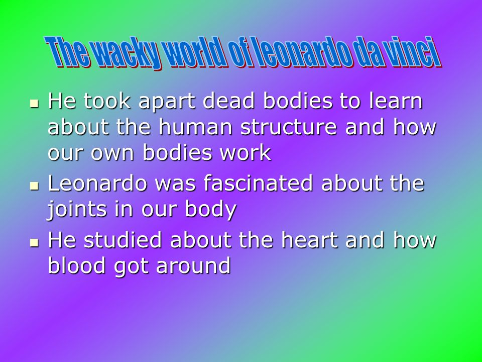 He took apart dead bodies to learn about the human structure and how our own bodies work He took apart dead bodies to learn about the human structure and how our own bodies work Leonardo was fascinated about the joints in our body Leonardo was fascinated about the joints in our body He studied about the heart and how blood got around He studied about the heart and how blood got around