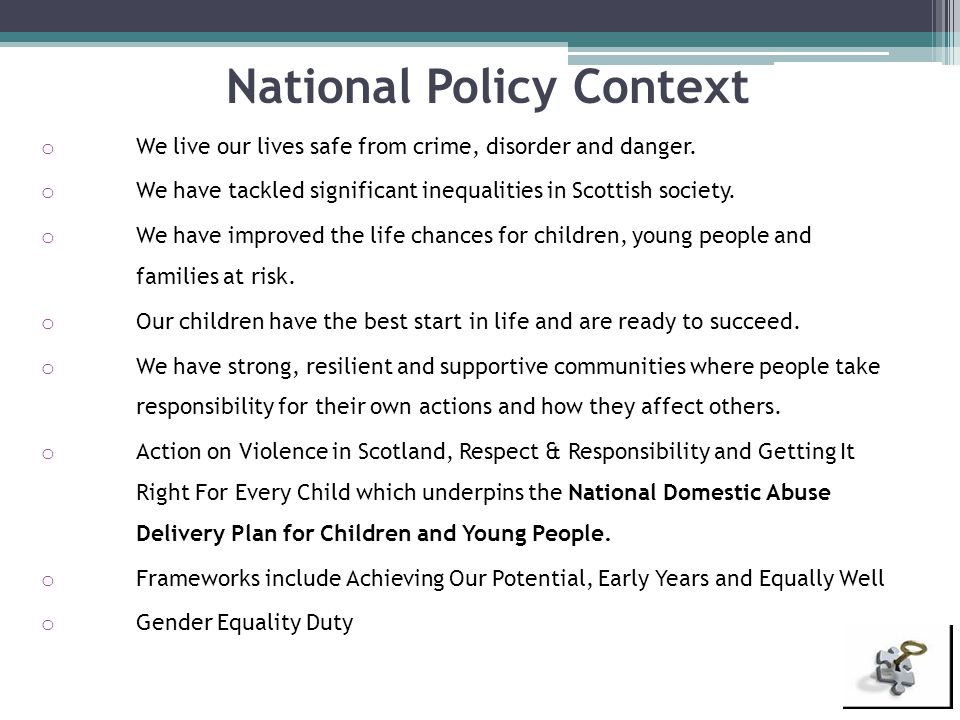 National Policy Context o We live our lives safe from crime, disorder and danger. o We have tackled significant inequalities in Scottish society. o We