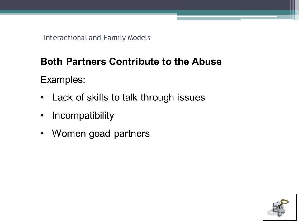 Interactional and Family Models Both Partners Contribute to the Abuse Examples: Lack of skills to talk through issues Incompatibility Women goad partn