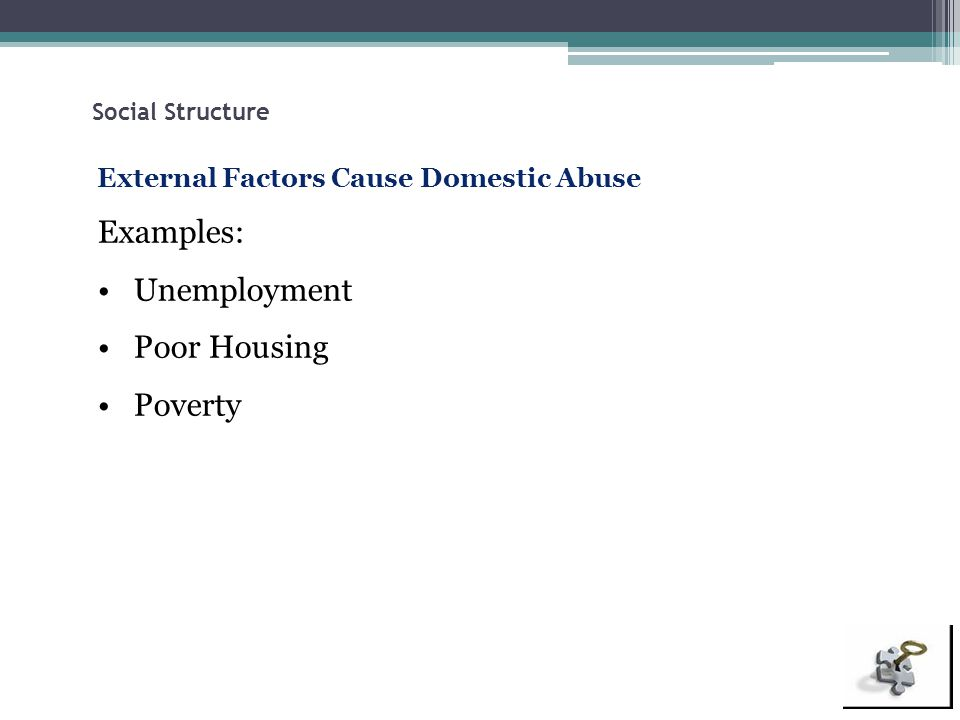 Social Structure External Factors Cause Domestic Abuse Examples: Unemployment Poor Housing Poverty
