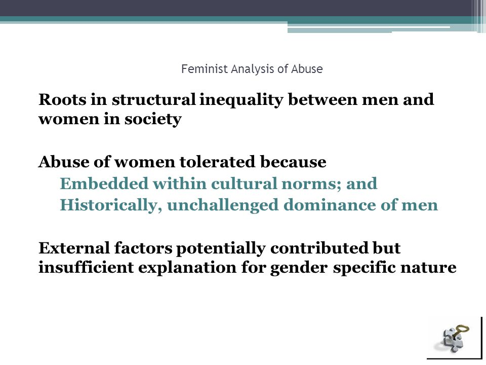 Feminist Analysis of Abuse Roots in structural inequality between men and women in society Abuse of women tolerated because Embedded within cultural n