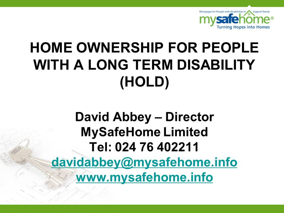 HOME OWNERSHIP FOR PEOPLE WITH A LONG TERM DISABILITY (HOLD) David Abbey – Director MySafeHome Limited Tel: 024 76 402211 davidabbey@mysafehome.info w