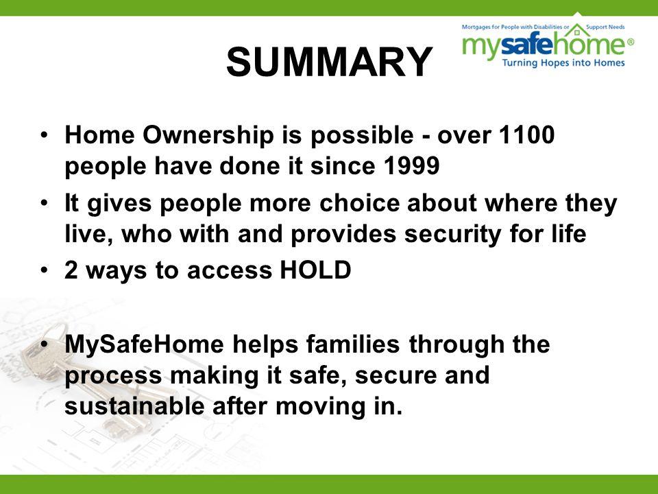 SUMMARY Home Ownership is possible - over 1100 people have done it since 1999 It gives people more choice about where they live, who with and provides security for life 2 ways to access HOLD MySafeHome helps families through the process making it safe, secure and sustainable after moving in.