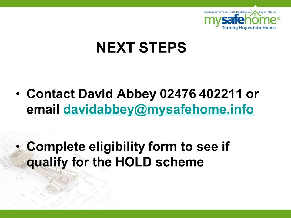 NEXT STEPS Contact David Abbey 02476 402211 or email davidabbey@mysafehome.infodavidabbey@mysafehome.info Complete eligibility form to see if qualify for the HOLD scheme