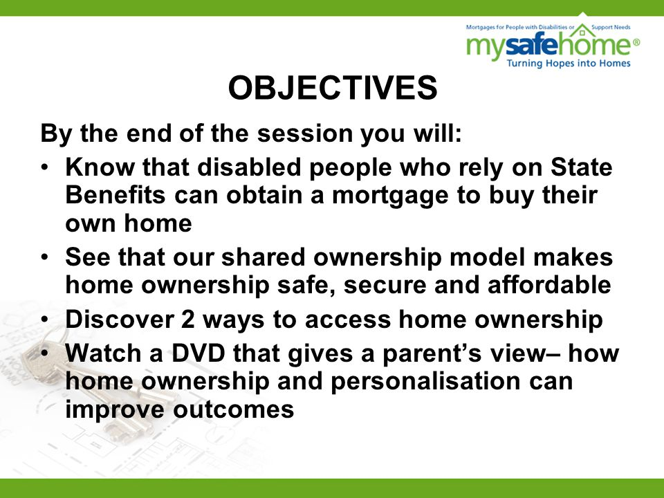 OBJECTIVES By the end of the session you will: Know that disabled people who rely on State Benefits can obtain a mortgage to buy their own home See that our shared ownership model makes home ownership safe, secure and affordable Discover 2 ways to access home ownership Watch a DVD that gives a parent's view– how home ownership and personalisation can improve outcomes