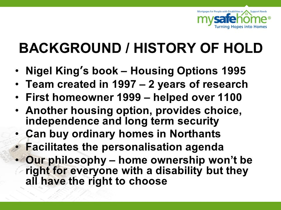 BACKGROUND / HISTORY OF HOLD Nigel King's book – Housing Options 1995 Team created in 1997 – 2 years of research First homeowner 1999 – helped over 1100 Another housing option, provides choice, independence and long term security Can buy ordinary homes in Northants Facilitates the personalisation agenda Our philosophy – home ownership won't be right for everyone with a disability but they all have the right to choose