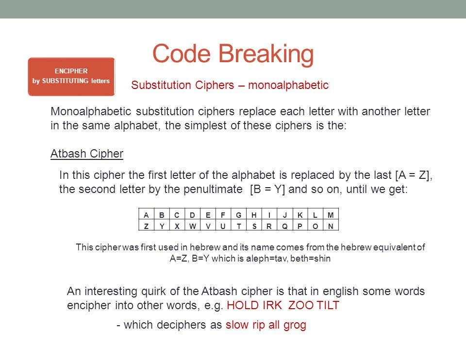 Code Breaking ENCIPHER by SUBSTITUTING letters Substitution Ciphers – monoalphabetic Monoalphabetic substitution ciphers replace each letter with another letter in the same alphabet, the simplest of these ciphers is the: Atbash Cipher In this cipher the first letter of the alphabet is replaced by the last [A = Z], the second letter by the penultimate [B = Y] and so on, until we get: ABCDEFGHIJKLM ZYXWVUTSRQPON This cipher was first used in hebrew and its name comes from the hebrew equivalent of A=Z, B=Y which is aleph=tav, beth=shin An interesting quirk of the Atbash cipher is that in english some words encipher into other words, e.g.