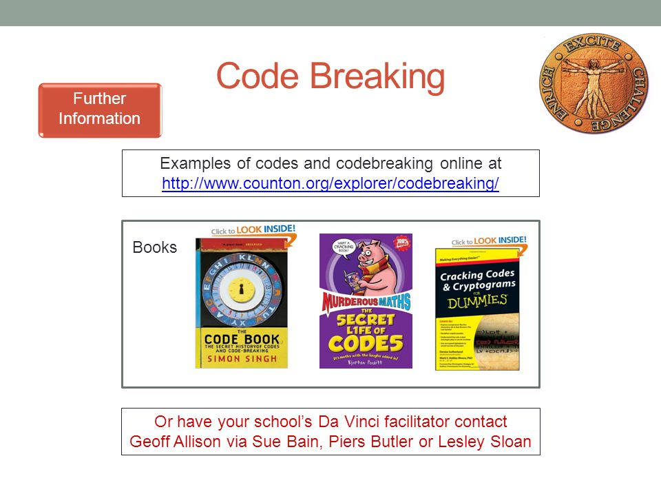 Code Breaking Further Information Examples of codes and codebreaking online at http://www.counton.org/explorer/codebreaking/ http://www.counton.org/explorer/codebreaking/ Books Or have your school's Da Vinci facilitator contact Geoff Allison via Sue Bain, Piers Butler or Lesley Sloan