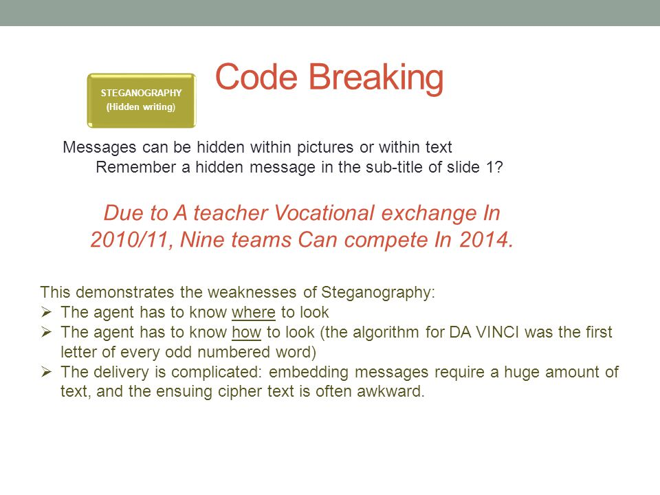 Code Breaking STEGANOGRAPHY (Hidden writing) This demonstrates the weaknesses of Steganography:  The agent has to know where to look  The agent has to know how to look (the algorithm for DA VINCI was the first letter of every odd numbered word)  The delivery is complicated: embedding messages require a huge amount of text, and the ensuing cipher text is often awkward.