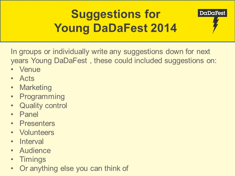 Suggestions for Young DaDaFest 2014 In groups or individually write any suggestions down for next years Young DaDaFest, these could included suggestio