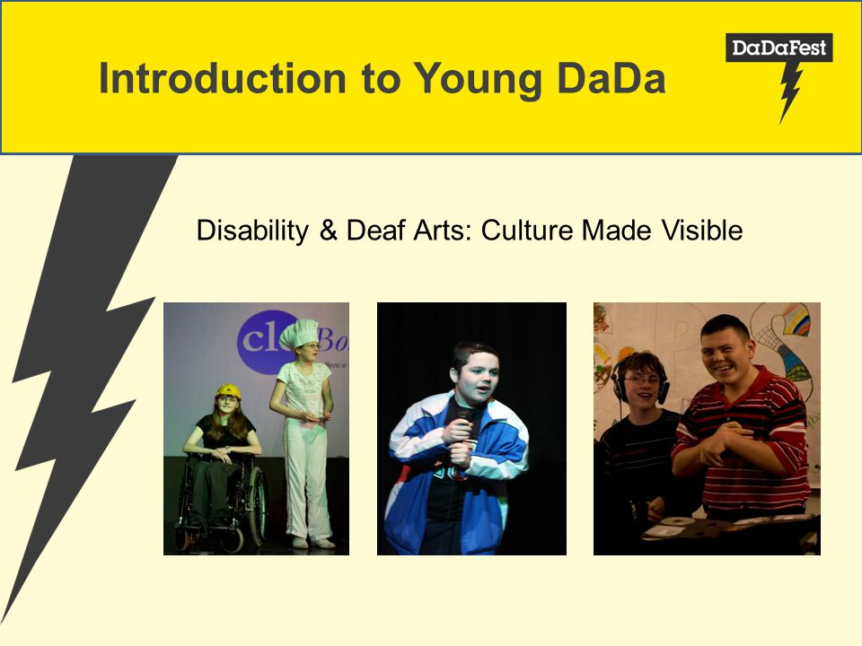 Introduction to Young DaDa Since 2002 we have run arts projects for young disabled and deaf people.