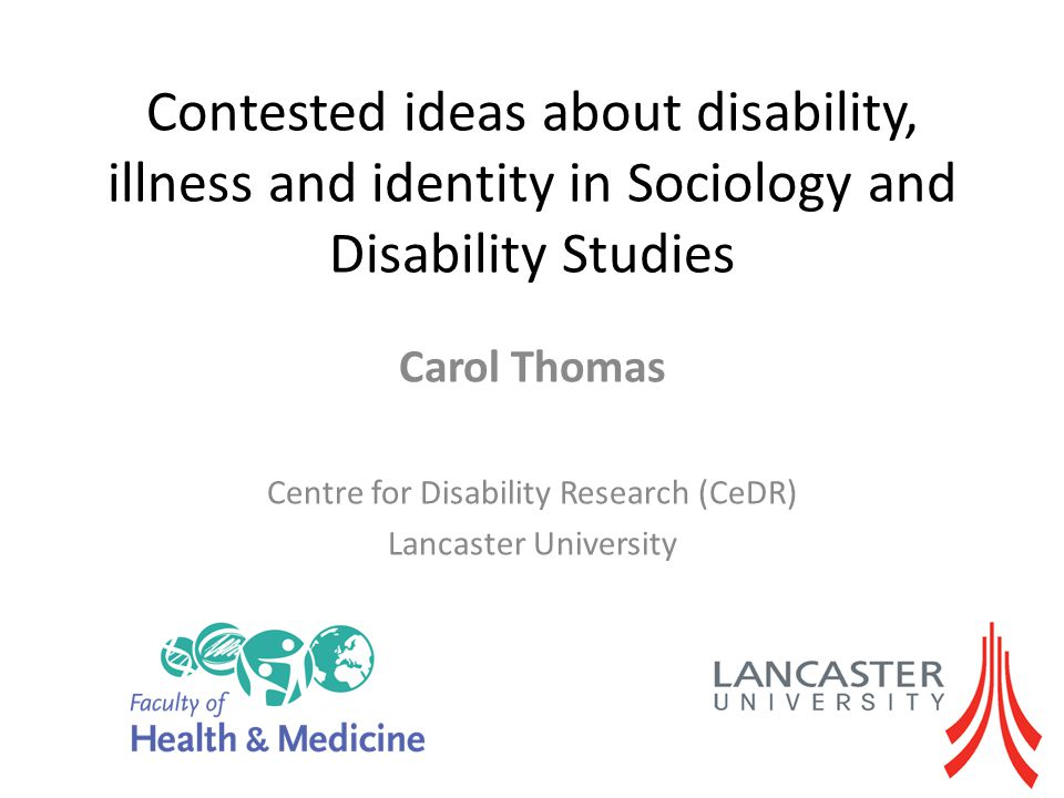 Contested ideas about disability, illness and identity in Sociology and Disability Studies Carol Thomas Centre for Disability Research (CeDR) Lancaste