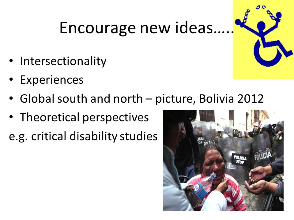 Encourage new ideas….. Intersectionality Experiences Global south and north – picture, Bolivia 2012 Theoretical perspectives e.g. critical disability