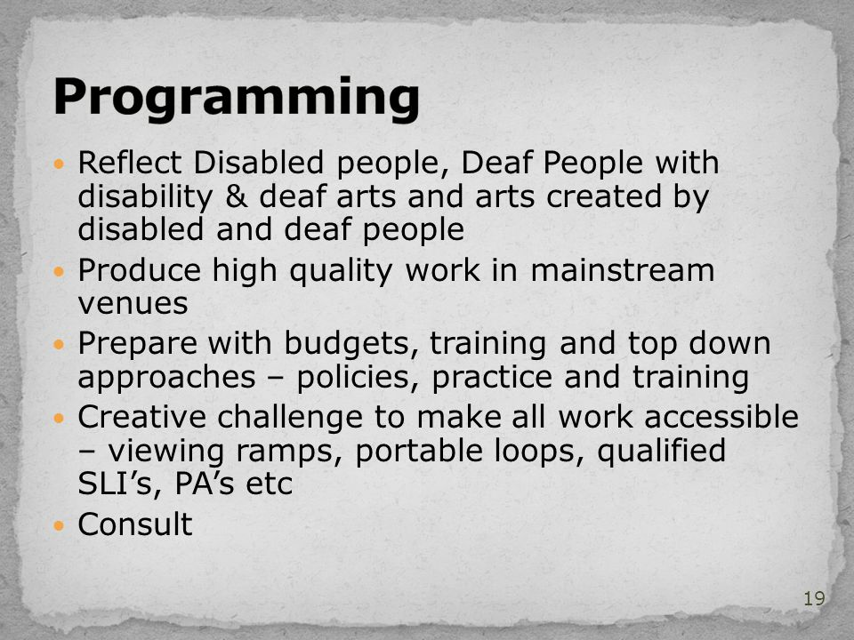 Reflect Disabled people, Deaf People with disability & deaf arts and arts created by disabled and deaf people Produce high quality work in mainstream venues Prepare with budgets, training and top down approaches – policies, practice and training Creative challenge to make all work accessible – viewing ramps, portable loops, qualified SLI's, PA's etc Consult 19