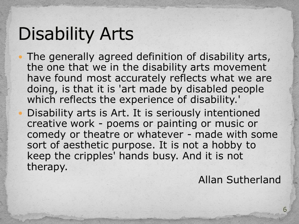 The generally agreed definition of disability arts, the one that we in the disability arts movement have found most accurately reflects what we are doing, is that it is art made by disabled people which reflects the experience of disability. Disability arts is Art.