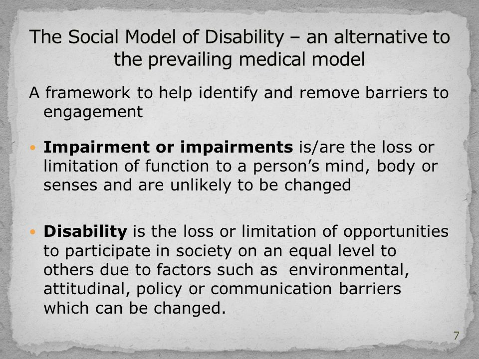A framework to help identify and remove barriers to engagement Impairment or impairments is/are the loss or limitation of function to a person's mind, body or senses and are unlikely to be changed Disability is the loss or limitation of opportunities to participate in society on an equal level to others due to factors such as environmental, attitudinal, policy or communication barriers which can be changed.