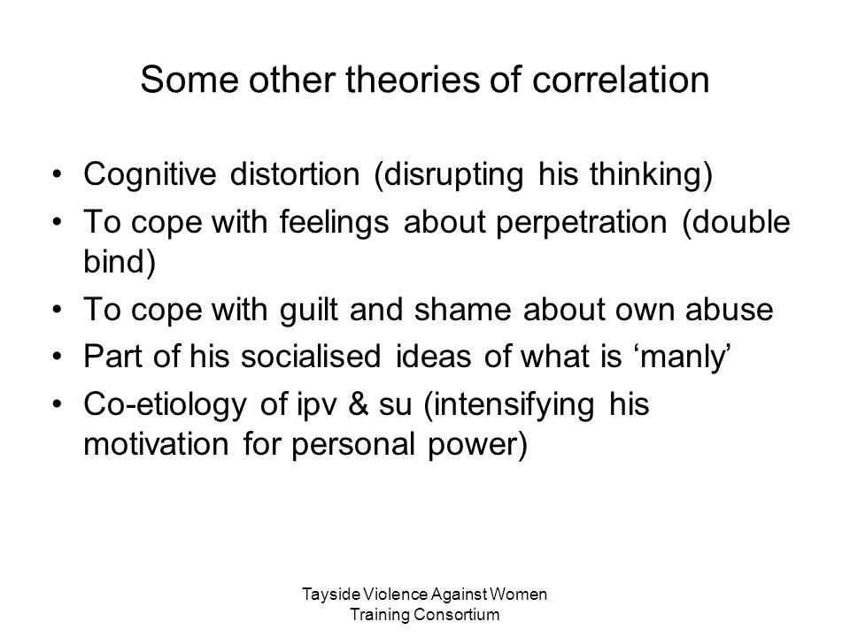 Tayside Violence Against Women Training Consortium Some other theories of correlation Cognitive distortion (disrupting his thinking) To cope with feel