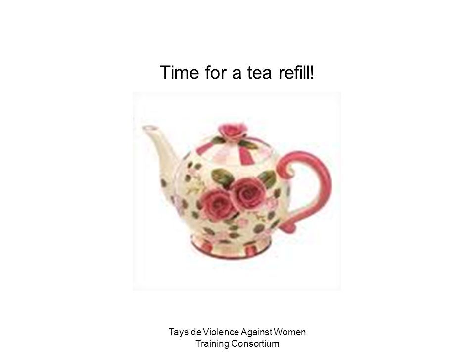 Tayside Violence Against Women Training Consortium Time for a tea refill!