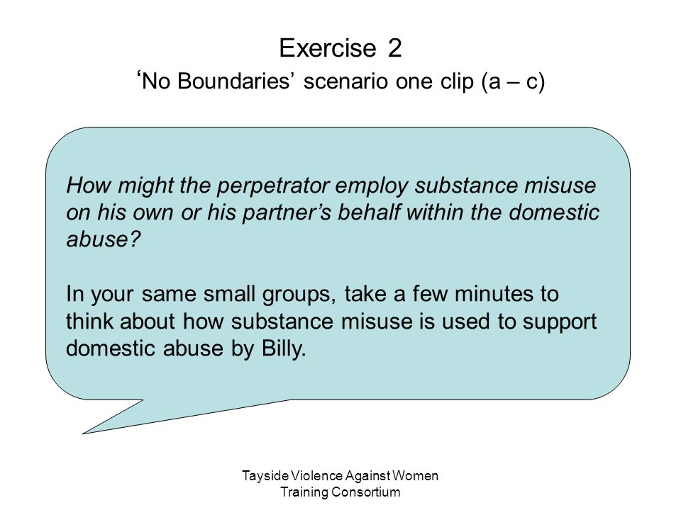 Tayside Violence Against Women Training Consortium Exercise 2 ' No Boundaries' scenario one clip (a – c) How might the perpetrator employ substance mi