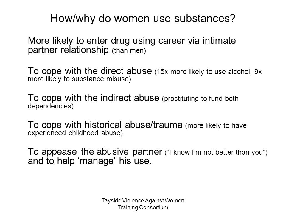 Tayside Violence Against Women Training Consortium How/why do women use substances? More likely to enter drug using career via intimate partner relati