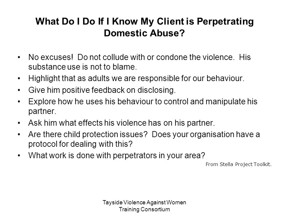 Tayside Violence Against Women Training Consortium What Do I Do If I Know My Client is Perpetrating Domestic Abuse? No excuses! Do not collude with or