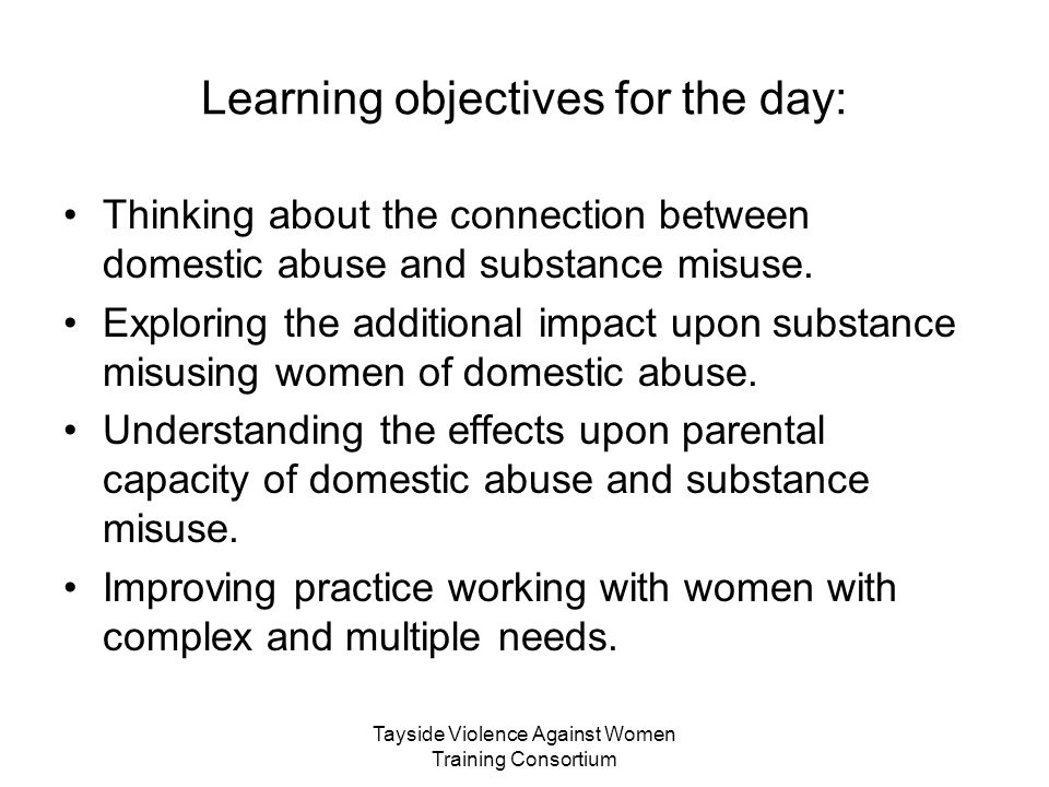 Tayside Violence Against Women Training Consortium Learning objectives for the day: Thinking about the connection between domestic abuse and substance misuse.