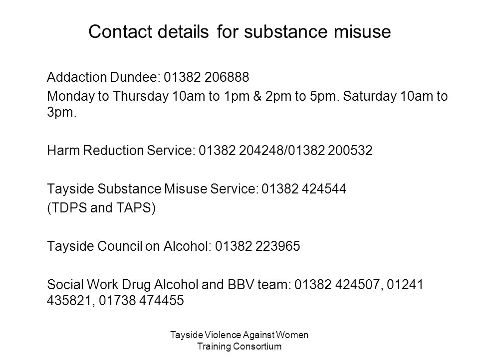 Tayside Violence Against Women Training Consortium Contact details for substance misuse Addaction Dundee: 01382 206888 Monday to Thursday 10am to 1pm & 2pm to 5pm.