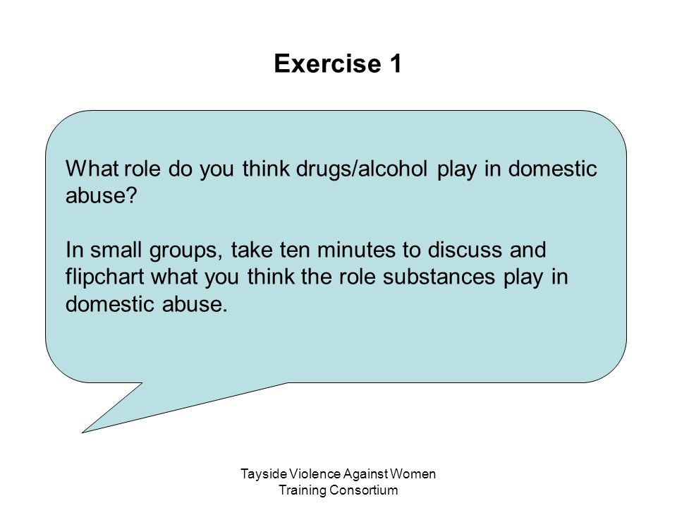 Tayside Violence Against Women Training Consortium Exercise 1 What role do you think drugs/alcohol play in domestic abuse? In small groups, take ten m