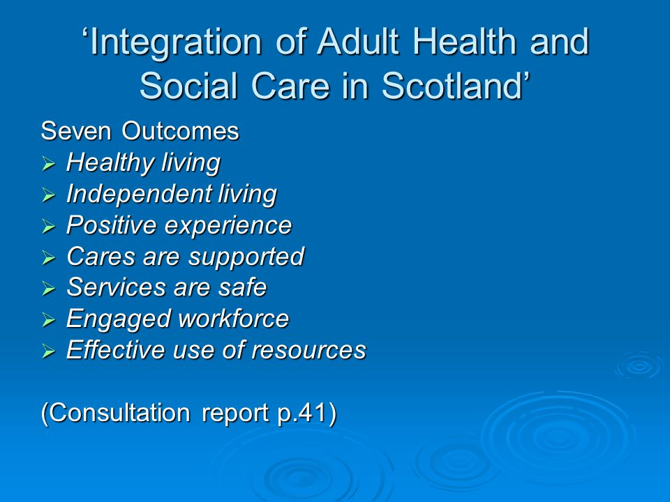 'Integration of Adult Health and Social Care in Scotland' Seven Outcomes  Healthy living  Independent living  Positive experience  Cares are suppo