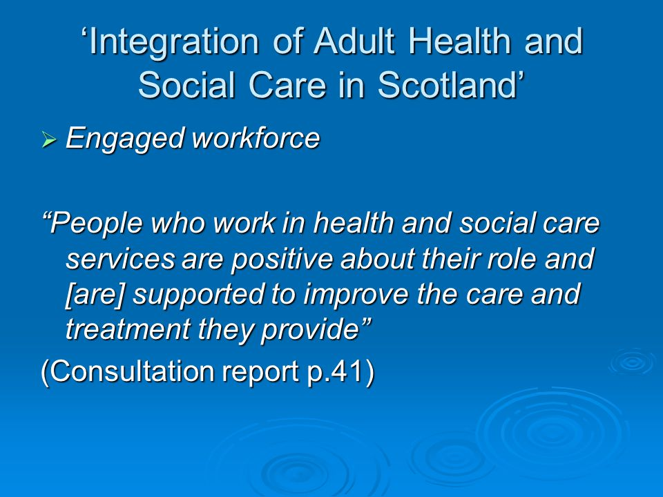 'Integration of Adult Health and Social Care in Scotland'  Engaged workforce People who work in health and social care services are positive about their role and [are] supported to improve the care and treatment they provide (Consultation report p.41)