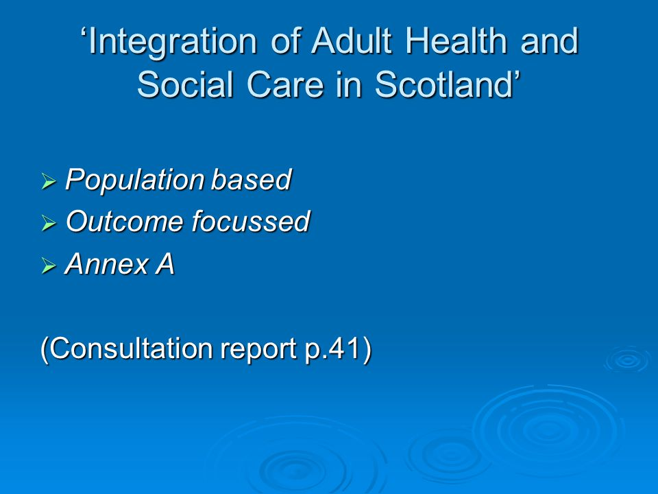 'Integration of Adult Health and Social Care in Scotland'  Population based  Outcome focussed  Annex A (Consultation report p.41)