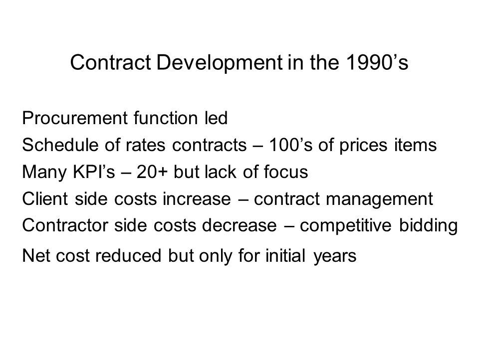 Contract Development in the 1990's Procurement function led Schedule of rates contracts – 100's of prices items Many KPI's – 20+ but lack of focus Client side costs increase – contract management Contractor side costs decrease – competitive bidding Net cost reduced but only for initial years