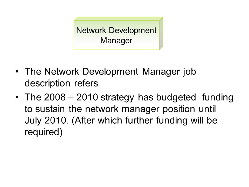 The Network Development Manager job description refers The 2008 – 2010 strategy has budgeted funding to sustain the network manager position until July 2010.