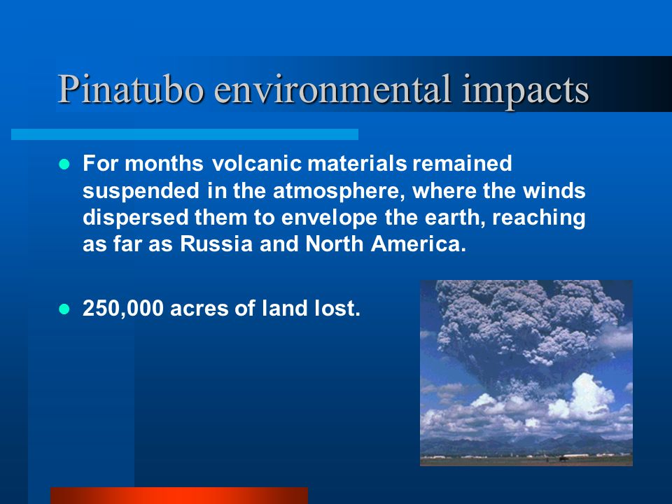Pinatubo environmental impacts For months volcanic materials remained suspended in the atmosphere, where the winds dispersed them to envelope the earth, reaching as far as Russia and North America.