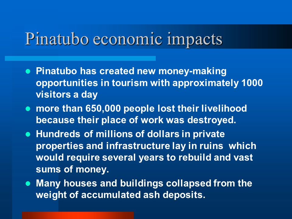 Pinatubo economic impacts Pinatubo has created new money-making opportunities in tourism with approximately 1000 visitors a day more than 650,000 people lost their livelihood because their place of work was destroyed.