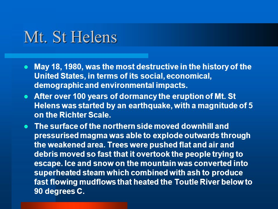Mt. St Helens May 18, 1980, was the most destructive in the history of the United States, in terms of its social, economical, demographic and environm