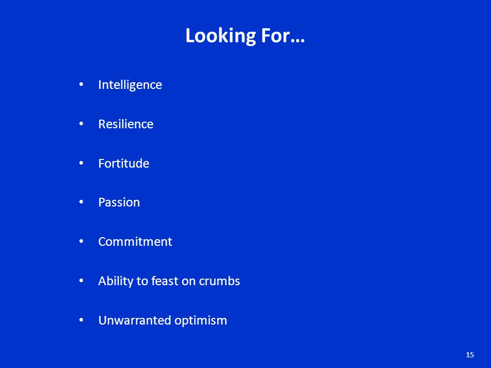 Intelligence Resilience Fortitude Passion Commitment Ability to feast on crumbs Unwarranted optimism Looking For… 15