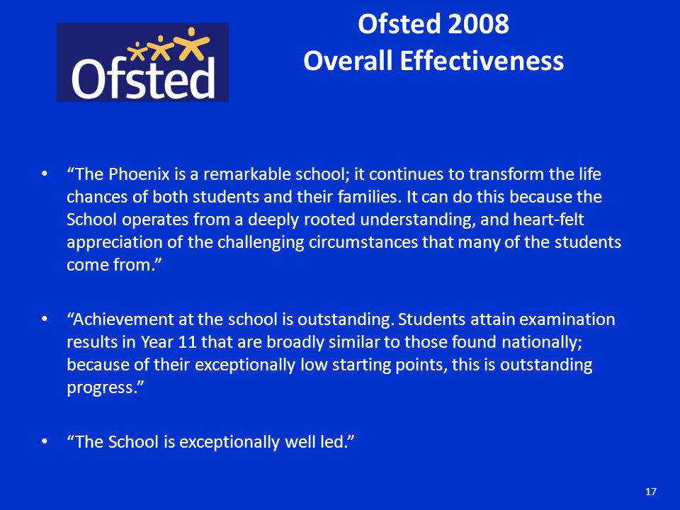 Ofsted 2008 Overall Effectiveness The Phoenix is a remarkable school; it continues to transform the life chances of both students and their families.