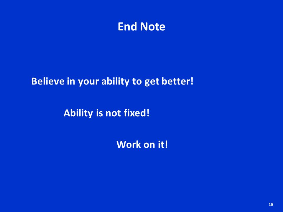 End Note Believe in your ability to get better! Ability is not fixed! Work on it! 18
