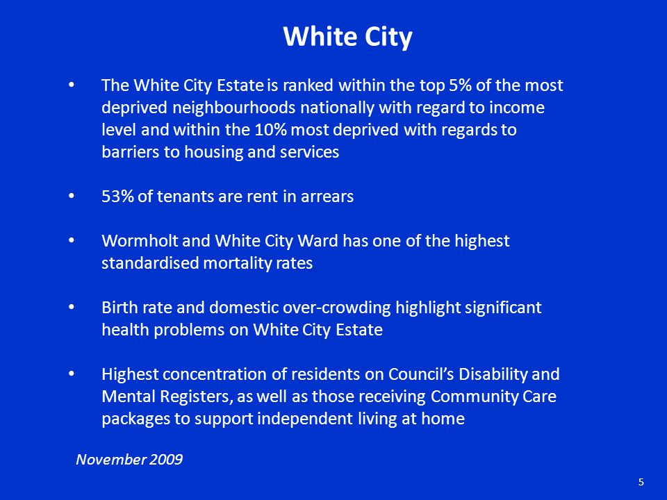 White City The White City Estate is ranked within the top 5% of the most deprived neighbourhoods nationally with regard to income level and within the 10% most deprived with regards to barriers to housing and services 53% of tenants are rent in arrears Wormholt and White City Ward has one of the highest standardised mortality rates Birth rate and domestic over-crowding highlight significant health problems on White City Estate Highest concentration of residents on Council's Disability and Mental Registers, as well as those receiving Community Care packages to support independent living at home November 2009 5