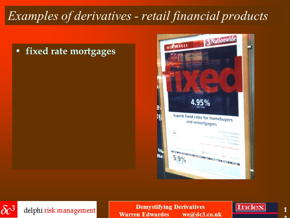Demystifying Derivatives Warren Edwardes we@dc3.co.uk 12 Examples of derivatives - retail financial products foreign exchange notes
