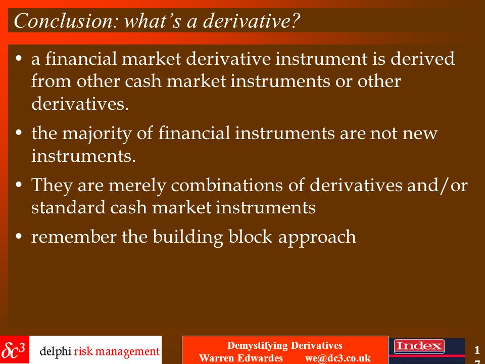 Demystifying Derivatives Warren Edwardes we@dc3.co.uk 16 4 key financial building blocks spot –the now contract - like exchanging Pounds for Pesetas i