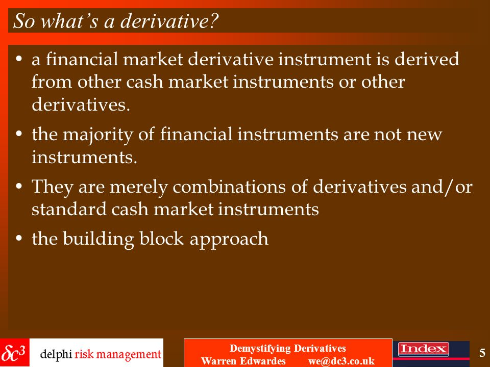 Demystifying Derivatives Warren Edwardes we@dc3.co.uk 4 Famous cases: Equitable Life – founded in 1762 – crashed through not using derivatives to manage interest rate risk – boards have been successfully sued for not using derivatives to manage risk