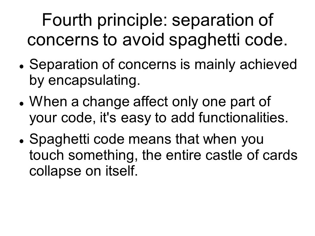 Fourth principle: separation of concerns to avoid spaghetti code.