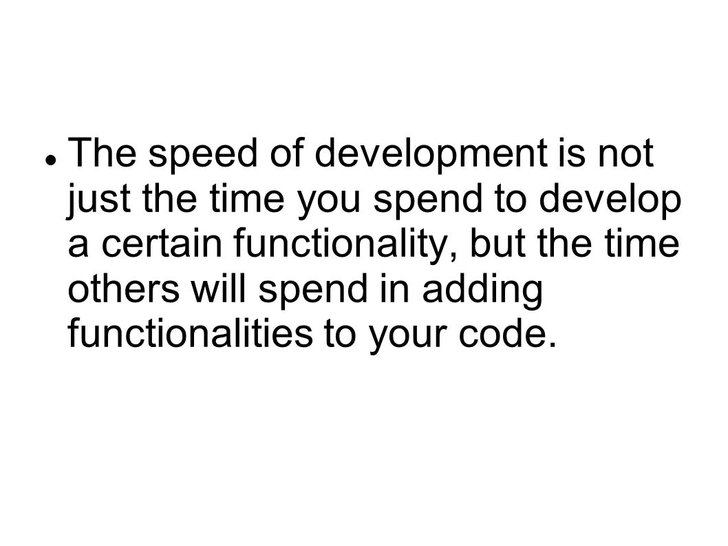 The speed of development is not just the time you spend to develop a certain functionality, but the time others will spend in adding functionalities to your code.
