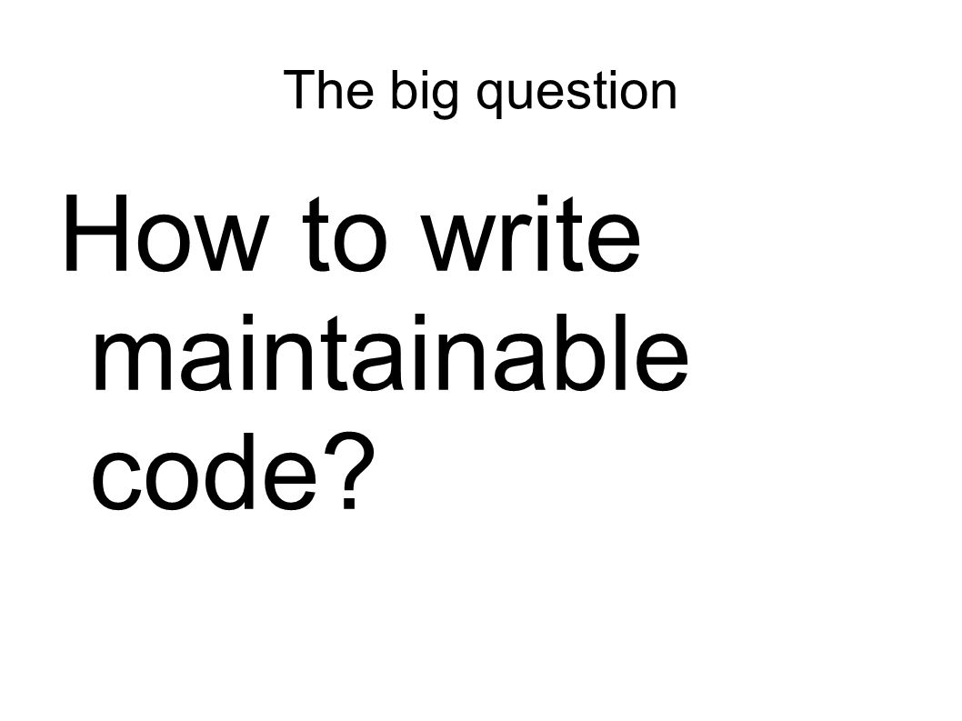 The big question How to write maintainable code